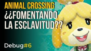 Debug #6 - Animal Crossing ¿fomentando la esclavitud?