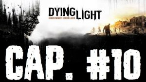 Dying Light | Capitulo 10
