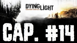 Dying Light | Capitulo 14