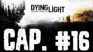 Dying Light |  Capitulo 16