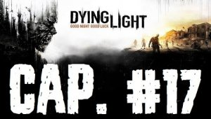 Dying Light | Capítulo 17