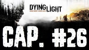 Dying Light | Capitulo 26
