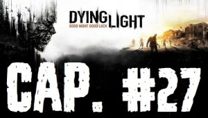 Dying Light  Capitulo 27