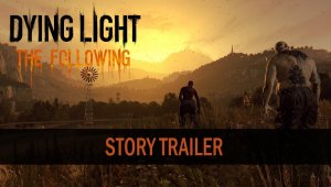 Dying Light: The Following desvela su argumento con un nuevo tráiler